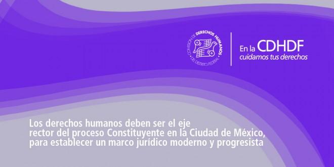 Los derechos humanos deben ser el eje rector del proceso Constituyente en la Ciudad de México, para establecer un marco jurídico moderno y progresista