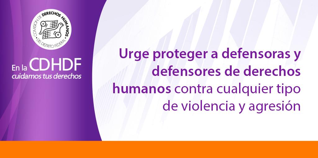 Urge proteger a Defensoras y Defensores de derechos humanos contra cualquier tipo de violencia y agresión