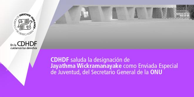 CDHDF saluda la designación de Jayathma Wickramanayake como Enviada Especial de Juventud, del Secretario General de la ONU