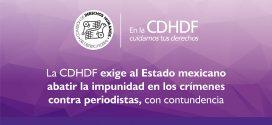 La CDHDF exige al Estado mexicano abatir la impunidad en los crímenes contra periodistas, con contundencia