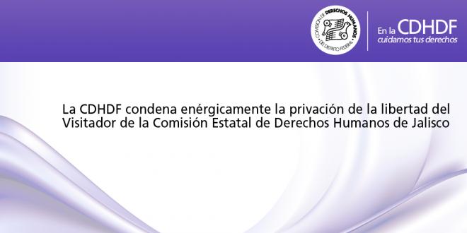 La CDHDF condena enérgicamente la privación de la libertad del Visitador de la Comisión Estatal de Derechos Humanos de Jalisco