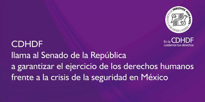 CDHDF llama al Senado de la República a garantizar el ejercicio de los derechos humanos frente a la crisis de la seguridad en México