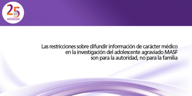 Las restricciones sobre difundir información de carácter médico en la investigación del adolescente agraviado MASF son para la autoridad, no para la familia