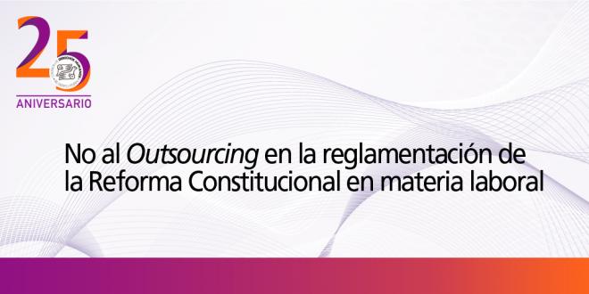No al Outsourcing en la reglamentación de la Reforma Constitucional en materia laboral
