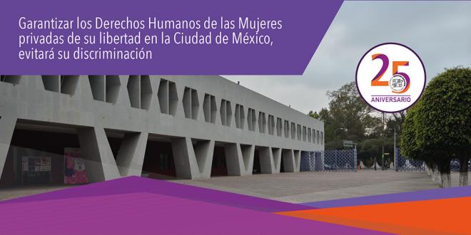 Garantizar los Derechos Humanos de las Mujeres privadas de su libertad en la Ciudad de México, evitará su discriminación