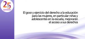 El goce y ejercicio del derecho a la educación para las mujeres, en particular niñas y adolescentes en la escuela, mejorarán el acceso a sus derechos