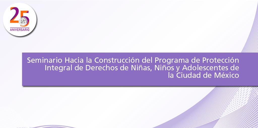Seminario Hacia la Construcción del Programa de Protección Integral de Derechos de Niñas, Niños y Adolescentes de la Ciudad de México. @ CDHDF
