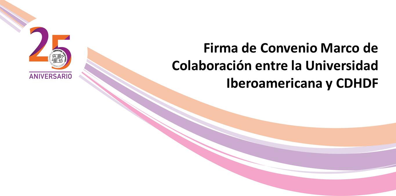 Firma de Convenio Marco de Colaboración entre la Universidad Iberoamericana Ciudad de México-Tijuana y CDHDF @ CDHDF