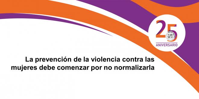 La prevención de la violencia contra las mujeres debe comenzar por no normalizarla