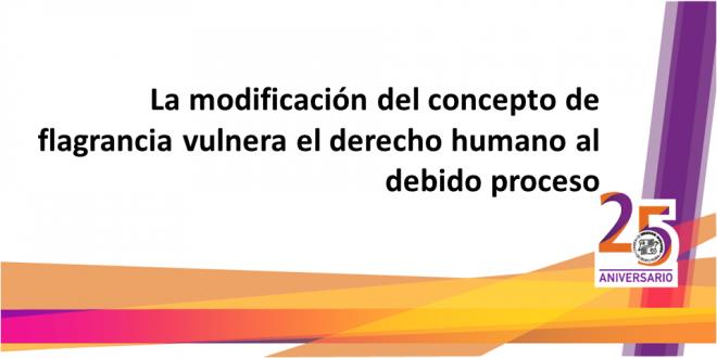 La modificación del concepto de flagrancia vulnera el derecho humano al debido proceso