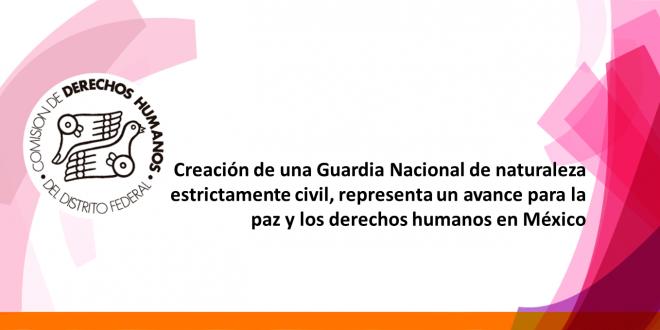 Creación de una Guardia Nacional de naturaleza estrictamente civil, representa un avance para la paz y los derechos humanos en México