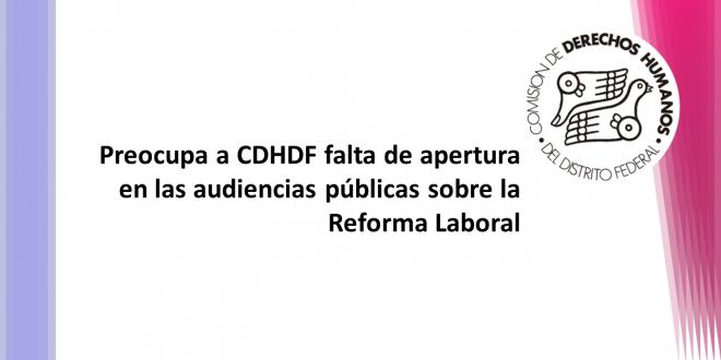 Preocupa a CDHDF falta de apertura en las audiencias públicas sobre la Reforma Laboral