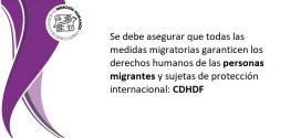 Se debe asegurar que todas las medidas migratorias garanticen los derechos humanos de las personas migrantes y sujetas de protección internacional: CDHDF