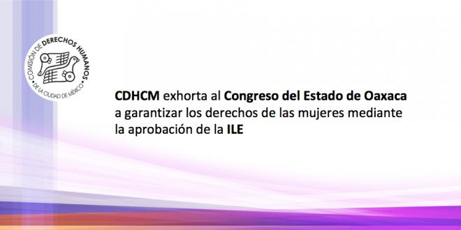 CDHCM exhorta al Congreso del Estado de Oaxaca a garantizar los derechos de las mujeres, mediante la aprobación de la ILE