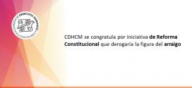 CDHCM se congratula por iniciativa de Reforma Constitucional que derogaría la figura del arraigo