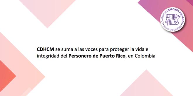 CDHCM se suma a las voces para proteger la vida e integridad del Personero de Puerto Rico, en Colombia