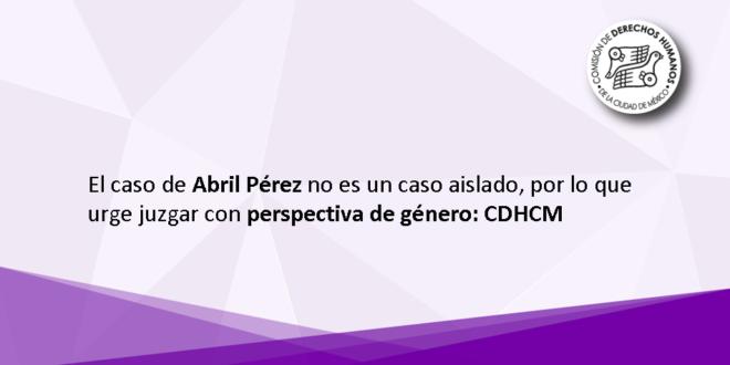 El caso de Abril Pérez no es un caso aislado, por lo que urge juzgar con perspectiva de género: CDHCM