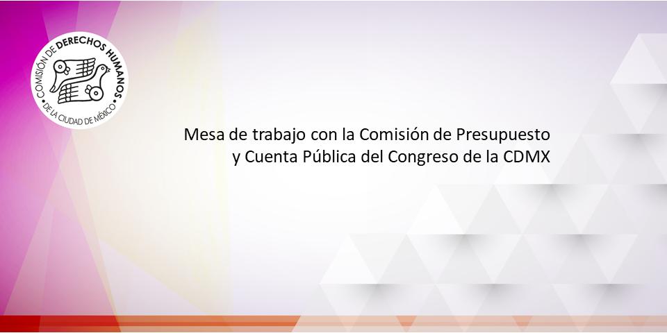Mesa de trabajo con la Comisiónde Presupuesto y Cuenta Pública del Congreso de la CDMX.