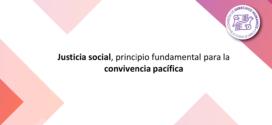 Justicia social, principio fundamental para la convivencia pacífica