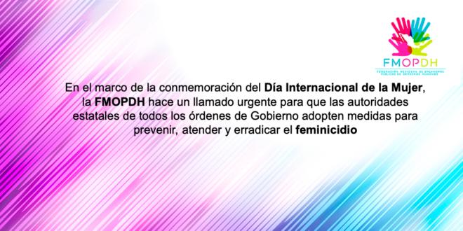 En el marco de la conmemoración del Día Internacional de la Mujer, la FMOPDH hace un llamado y urgente para que las autoridades estatales de todos los órdenes de gobierno adopten medidas para prevenir, atender y erradicar el feminicidio