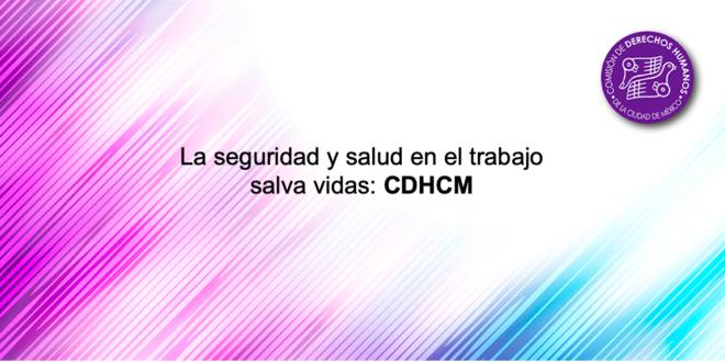 La seguridad y salud en el trabajo salva vidas: CDHCM