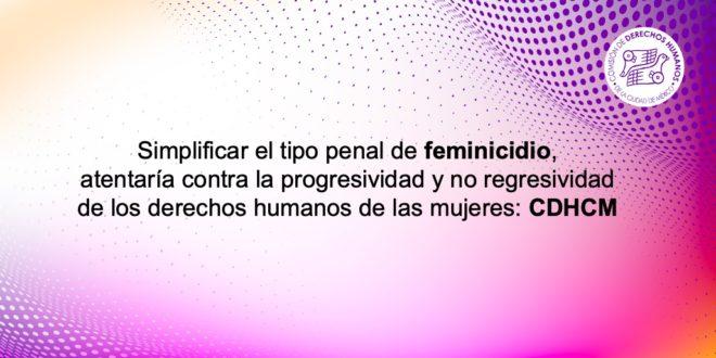 Simplificar el tipo penal de feminicidio, atentaría contra la progresividad y no regresividad de los derechos humanos de las mujeres: CDHCM