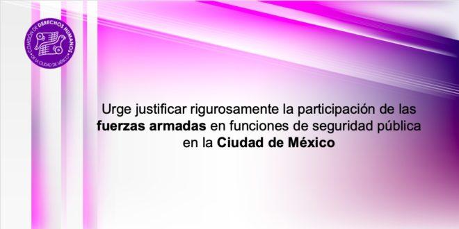 Urge justificar rigurosamente la participación de las Fuerzas Armadas en funciones de seguridad pública en la Ciudad de México