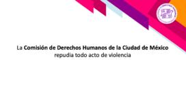 La Comisión de Derechos Humanos de la Ciudad de México repudia todo acto de violencia