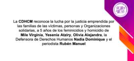 La CDHCM reconoce la lucha por la justicia emprendida por las familias de las víctimas, personas y Organizaciones solidarias, a 5 años de los feminicidios y homicidio de Mile Virginia, Yesenia Atziry, Olivia Alejandra, la Defensora de Derechos Humanos Nadia Dominique y el periodista Rubén Manuel
