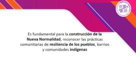 Es fundamental para la construcción de la Nueva Normalidad, reconocer las prácticas comunitarias de resiliencia de los pueblos, barrios y comunidades indígenas