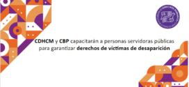 CDHCM y CBP capacitarán a personas servidoras públicas para garantizar derechos de víctimas de desaparición
