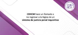 CDHCM hace un llamado a no regresar a la lógica de un  sistema de justicia penal inquisitivo