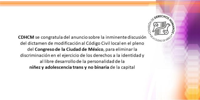 CDHCM se congratula del anuncio sobre la inminente discusión del dictamen de modificación al Código Civil local en el pleno del Congreso de la Ciudad de México, para eliminar la discriminación en el ejercicio de los derechos a la identidad y al libre desarrollo de la personalidad de la niñez y adolescencia trans y no binaria de la capital