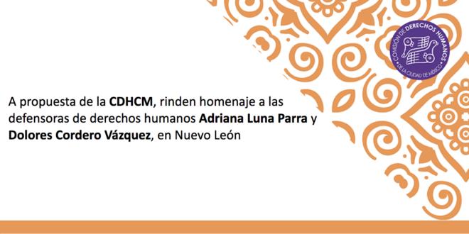 A propuesta de la CDHCM, rinden homenaje a las defensoras de derechos humanos Adriana Luna Parra y Dolores Cordero Vázquez, en Nuevo León
