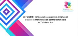 La FMOPDH condena el uso excesivo de la fuerza durante la manifestación contra feminicidio en Quintana Roo