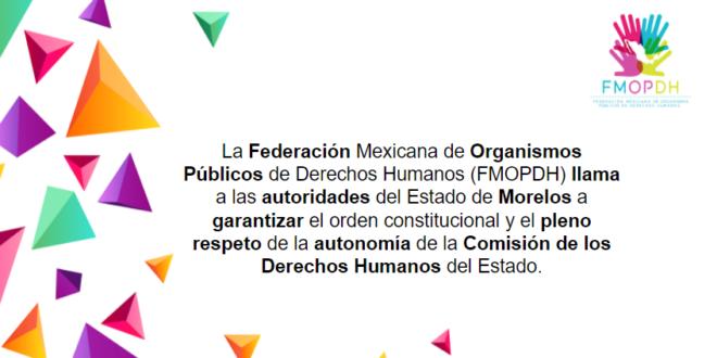 La Federación Mexicana de Organismos Públicos de Derechos Humanos (FMOPDH) llama a las autoridades del Estado de Morelos a garantizar el orden constitucional y el pleno respeto de la autonomía de la Comisión de los Derechos Humanos del Estado.