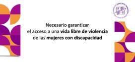 Necesario garantizar el acceso a una vida libre de violencia de las mujeres con discapacidad