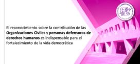 El reconocimiento sobre la contribución de las Organizaciones Civiles y personas defensoras de derechos humanos es indispensable para el fortalecimiento de la vida democrática