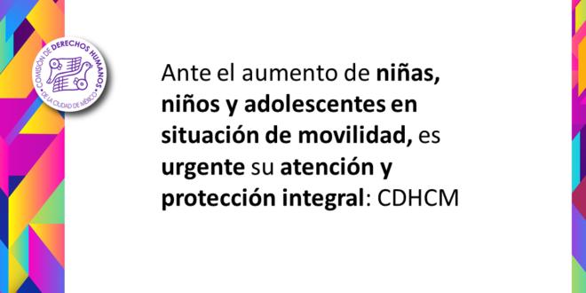 Ante el aumento de niñas, niños y adolescentes en situación de movilidad, es urgente su atención y protección integral: CDHCM