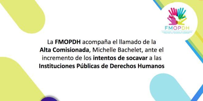 La FMOPDH acompaña el llamado de la Alta Comisionada, Michelle Bachelet, ante el incremento de los intentos de socavar a las instituciones públicas de derechos humanos