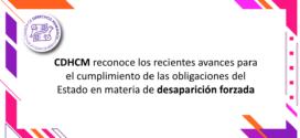 CDHCM reconoce los recientes avances para el cumplimiento de las obligaciones del Estado en materia de desaparición forzada