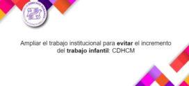 Ampliar el trabajo institucional para evitar el incremento del trabajo infantil: CDHCM
