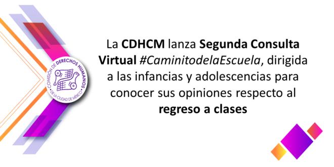 La CDHCM lanza Segunda Consulta Virtual #CaminitodelaEscuela, dirigida a las infancias y adolescencias para conocer sus opiniones respecto al regreso a clases
