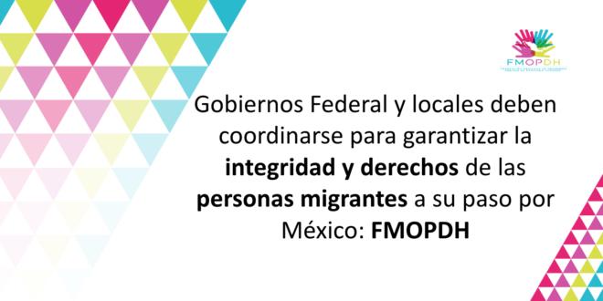 Gobiernos Federal y locales deben coordinarse para garantizar la integridad y derechos de las personas migrantes a su paso por México: FMOPDH
