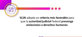 SCJN adopta un criterio más favorable para que la autoridad judicial federal prevenga violaciones a derechos humanos
